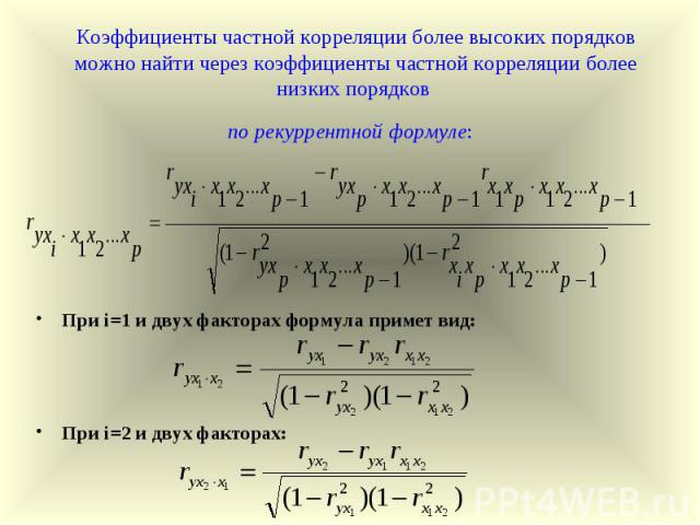 Коэффициенты частной корреляции более высоких порядков можно найти через коэффициенты частной корреляции более низких порядков по рекуррентной формуле: При i=1 и двух факторах формула примет вид: При i=2 и двух факторах: