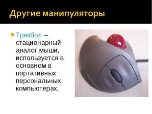 Трекбол – стационарный аналог мыши, используется в основном в портативных персон