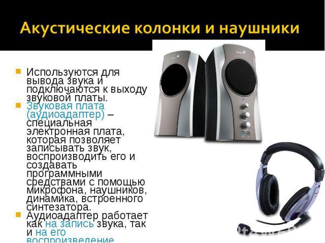 Используются для вывода звука и подключаются к выходу звуковой платы.Используются для вывода звука и подключаются к выходу звуковой платы.Звуковая плата (аудиоадаптер) – специальная электронная плата, которая позволяет записывать звук, воспроизводит…