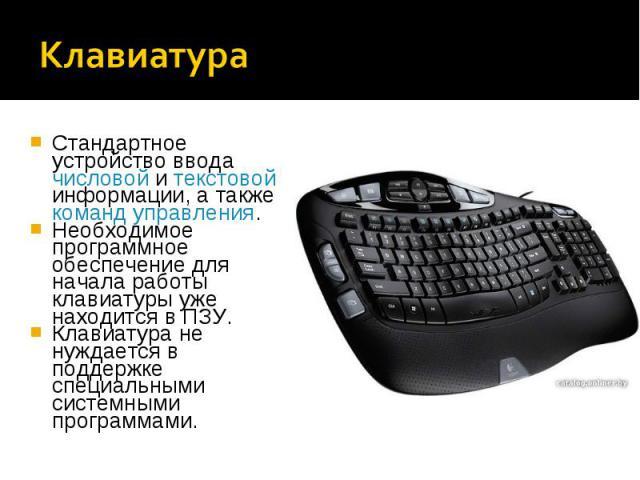 Стандартное устройство ввода числовой и текстовой информации, а также команд управления.Стандартное устройство ввода числовой и текстовой информации, а также команд управления.Необходимое программное обеспечение для начала работы клавиатуры уже нахо…