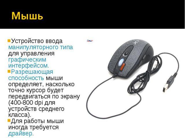 Устройство ввода манипуляторного типа для управления графическим интерфейсом.Устройство ввода манипуляторного типа для управления графическим интерфейсом.Разрешающая способность мыши определяет, насколько точно курсор будет передвигаться по экрану (…