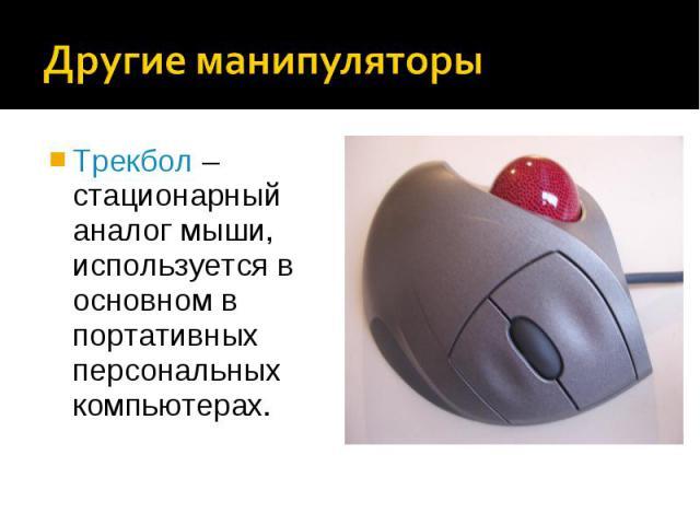 Трекбол – стационарный аналог мыши, используется в основном в портативных персональных компьютерах.Трекбол – стационарный аналог мыши, используется в основном в портативных персональных компьютерах.