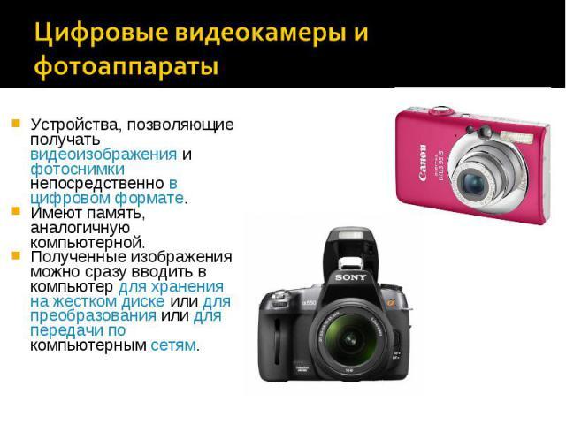 Устройства, позволяющие получать видеоизображения и фотоснимки непосредственно в цифровом формате.Устройства, позволяющие получать видеоизображения и фотоснимки непосредственно в цифровом формате.Имеют память, аналогичную компьютерной.Полученные изо…