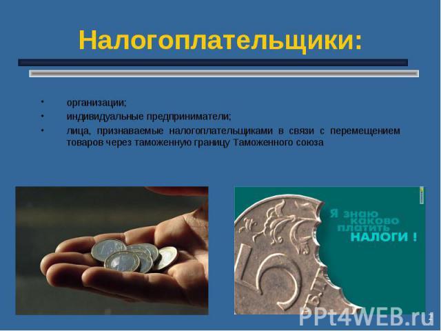 * Налогоплательщики: организации; индивидуальные предприниматели; лица, признаваемые налогоплательщиками в связи с перемещением товаров через таможенную границу Таможенного союза
