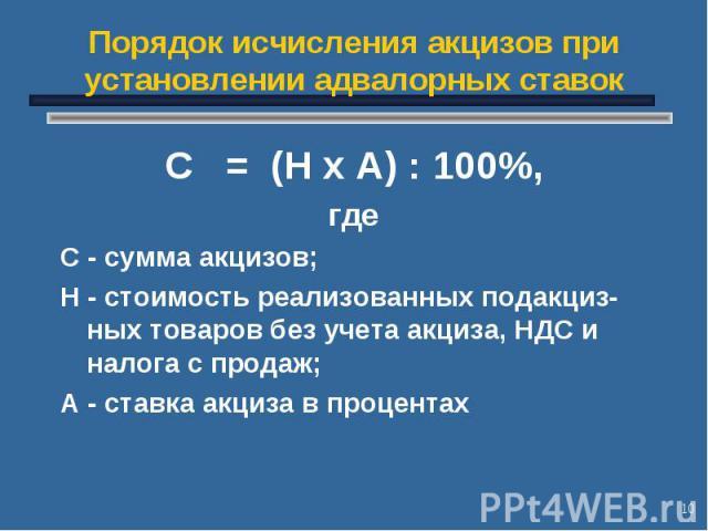 * Порядок исчисления акцизов при установлении адвалорных ставок С = (Н х А) : 100%, где С - сумма акцизов; Н - стоимость реализованных подакциз-ных товаров без учета акциза, НДС и налога с продаж; А - ставка акциза в процентах