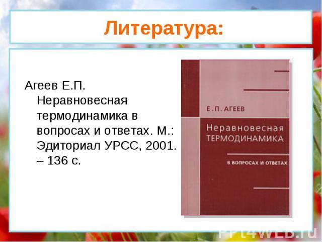 Агеев Е.П. Неравновесная термодинамика в вопросах и ответах. М.: Эдиториал УРСС, 2001. – 136 с. Литература: