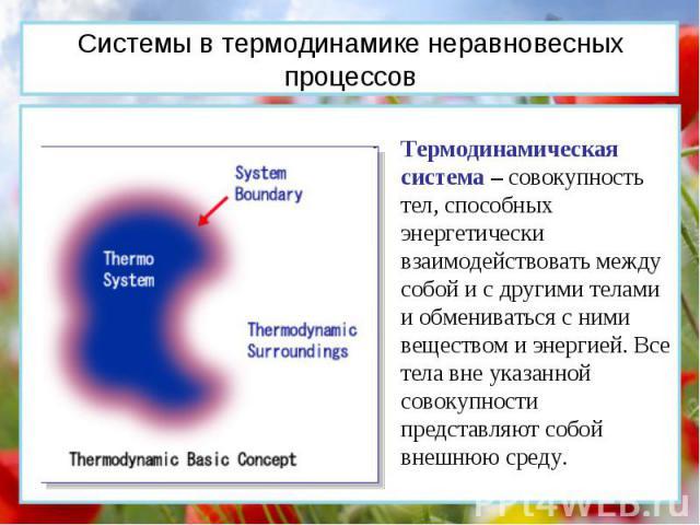 Термодинамическая система – совокупность тел, способных энергетически взаимодействовать между собой и с другими телами и обмениваться с ними веществом и энергией. Все тела вне указанной совокупности представляют собой внешнюю среду. Системы в термод…