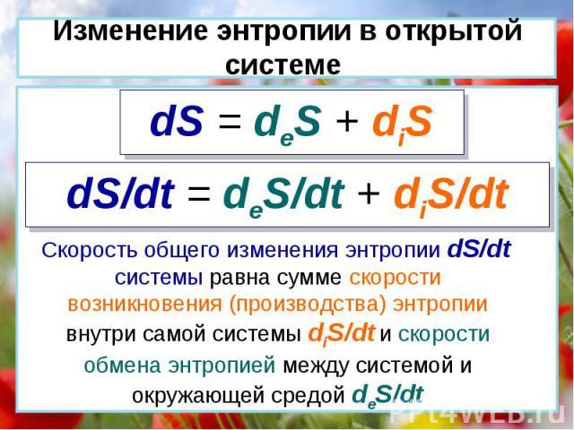 dS = deS + diS dS/dt = deS/dt + diS/dt Скорость общего изменения энтропии dS/dt системы равна сумме скорости возникновения (производства) энтропии внутри самой системы diS/dt и скорости обмена энтропией между системой и окружающей средой deS/dt Изме…