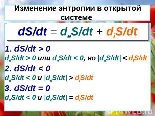 dS/dt = deS/dt + diS/dt 1. dS/dt > 0 deS/dt > 0 или deS/dt < 0, но  deS/dt  < diS/dt 2. dS/dt < 0 deS/dt < 0 и  deS/dt  > diS/dt 3. dS/dt = 0 deS/dt < 0 и  deS/dt  = diS/dt Изменение энтропии в открытой системе