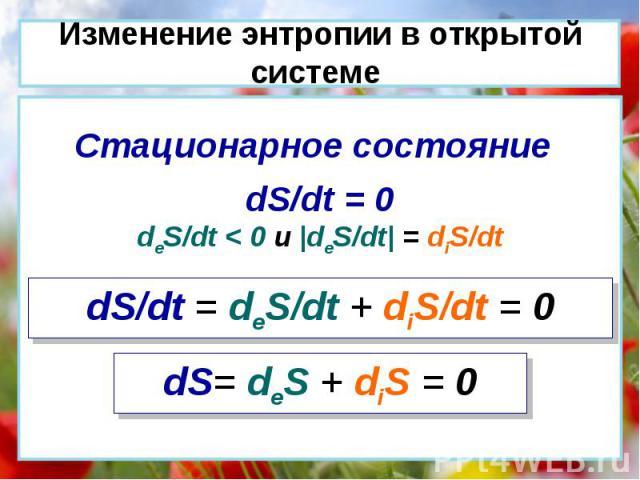 dS/dt = deS/dt + diS/dt = 0 dS/dt = 0 deS/dt < 0 и  deS/dt  = diS/dt Стационарное состояние dS= deS + diS = 0 Изменение энтропии в открытой системе