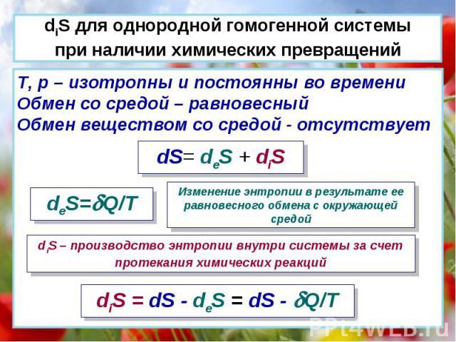 T, p – изотропны и постоянны во времени Обмен со средой – равновесный Обмен веществом со средой - отсутствует dS= deS + diS deS=Q/T Изменение энтропии в результате ее равновесного обмена с окружающей средой diS – производство энтропии внутри системы…