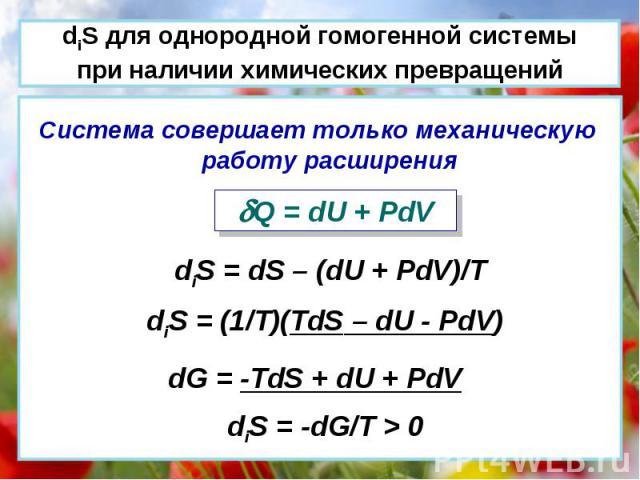 Система совершает только механическую работу расширения Q = dU + PdV diS = dS – (dU + PdV)/T diS = (1/T)(TdS – dU - PdV) dG = -TdS + dU + PdV diS = -dG/T > 0 diS для однородной гомогенной системы при наличии химических превращений