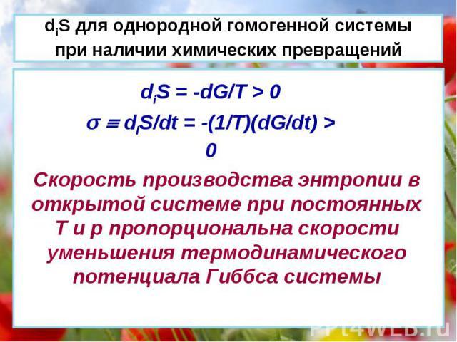 diS = -dG/T > 0 σ diS/dt = -(1/T)(dG/dt) > 0 Скорость производства энтропии в открытой системе при постоянных Т и р пропорциональна скорости уменьшения термодинамического потенциала Гиббса системы diS для однородной гомогенной системы при наличии хи…