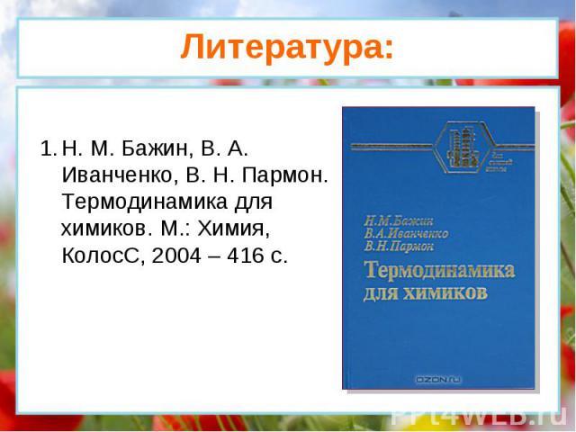 Н. М. Бажин, В. А. Иванченко, В. Н. Пармон. Термодинамика для химиков. М.: Химия, КолосС, 2004 – 416 с. Литература: