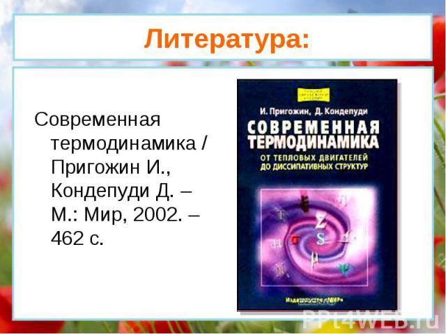 Современная термодинамика / Пригожин И., Кондепуди Д. – М.: Мир, 2002. – 462 с. Литература: