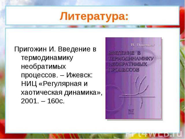 Пригожин И. Введение в термодинамику необратимых процессов. – Ижевск: НИЦ «Регулярная и хаотическая динамика», 2001. – 160с. Литература:
