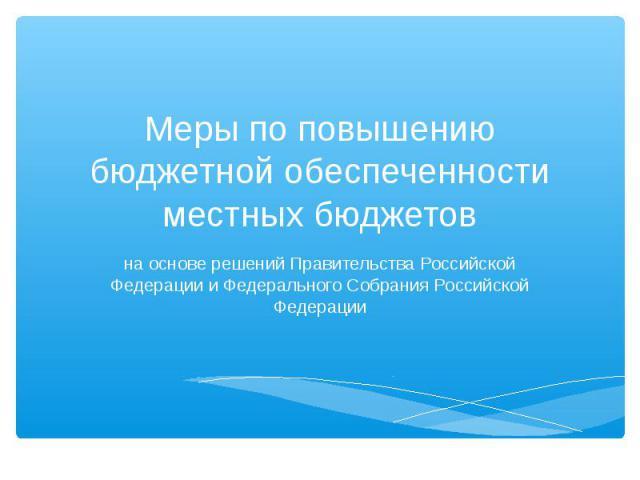 Меры по повышению бюджетной обеспеченности местных бюджетов на основе решений Правительства Российской Федерации и Федерального Собрания Российской Федерации