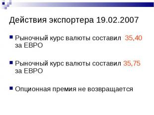 Действия экспортера 19.02.2007 Рыночный курс валюты составил 35,40 за ЕВРО Рыноч