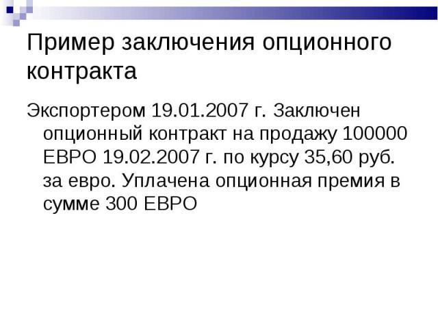 Пример заключения опционного контракта Экспортером 19.01.2007 г. Заключен опционный контракт на продажу 100000 ЕВРО 19.02.2007 г. по курсу 35,60 руб. за евро. Уплачена опционная премия в сумме 300 ЕВРО