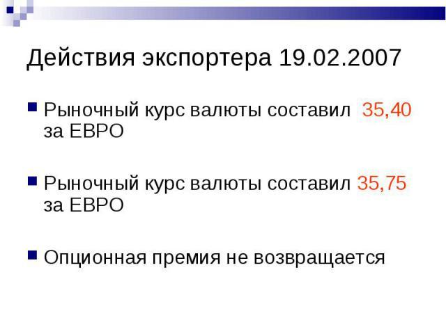 Действия экспортера 19.02.2007 Рыночный курс валюты составил 35,40 за ЕВРО Рыночный курс валюты составил 35,75 за ЕВРО Опционная премия не возвращается