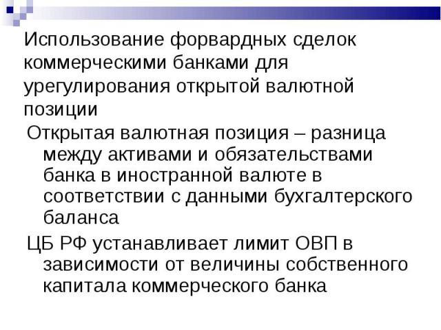 Использование форвардных сделок коммерческими банками для урегулирования открытой валютной позиции Открытая валютная позиция – разница между активами и обязательствами банка в иностранной валюте в соответствии с данными бухгалтерского баланса ЦБ РФ …