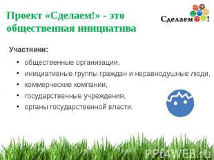 * Проект «Сделаем!» - это общественная инициатива Участники: общественные органи