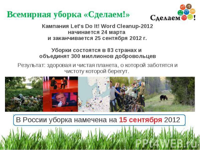 Всемирная уборка «Сделаем!» * Кампания Let's Do It! Word Cleanup-2012 начинается 24 марта и заканчивается 25 сентября 2012 г. Уборки состоятся в 83 странах и объединят 300 миллионов добровольцев Результат: здоровая и чистая планета, о которой заботя…