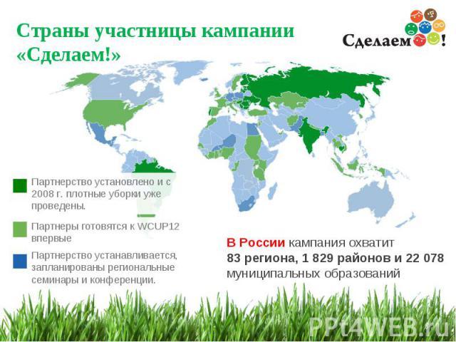 Страны участницы кампании «Сделаем!» * Партнеры готовятся к WCUP12 впервые Партнерство устанавливается, запланированы региональные семинары и конференции. Партнерство установлено и с 2008 г. плотные уборки уже проведены. В России кампания охватит 83…