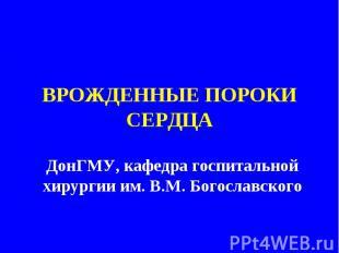 ВРОЖДЕННЫЕ ПОРОКИ СЕРДЦАДонГМУ, кафедра госпитальной хирургии им. В.М. Богославс