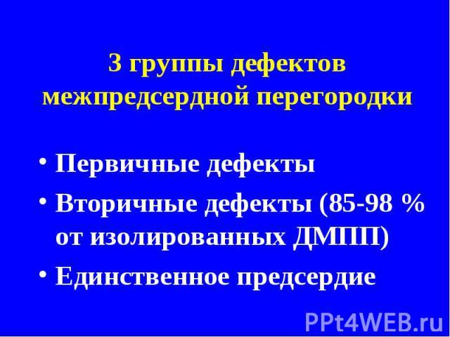 3 группы дефектов межпредсердной перегородкиПервичные дефектыВторичные дефекты (85-98 % от изолированных ДМПП)Единственное предсердие