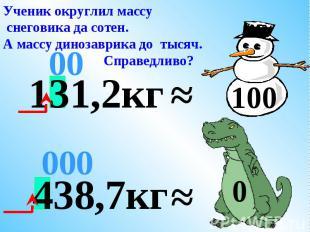 ≈ 00 Поступим справедливо. Округлим массу каждого до сотен. 400 131,2кг ≈ 100 43