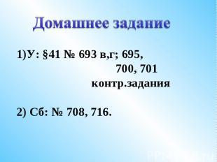 1)У: §41 № 693 в,г; 695, 700, 701 контр.задания2) Сб: № 708, 716.