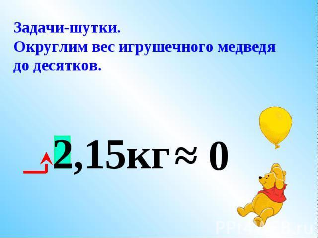 До какого разряда надо округлить вес медвежонка, чтобы он не улетел? 2,15кг ≈ 2кг