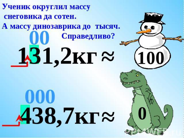 ≈ 00 Поступим справедливо. Округлим массу каждого до сотен. 400 131,2кг ≈ 100 438,7кг 00
