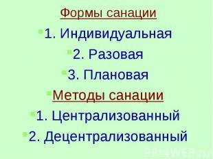 Формы санации1. Индивидуальная2. Разовая3. ПлановаяМетоды санации1. Централизова