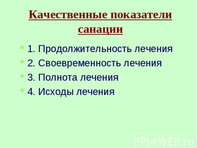 Качественные показатели санации1. Продолжительность лечения2. Своевременность лечения3. Полнота лечения4. Исходы лечения