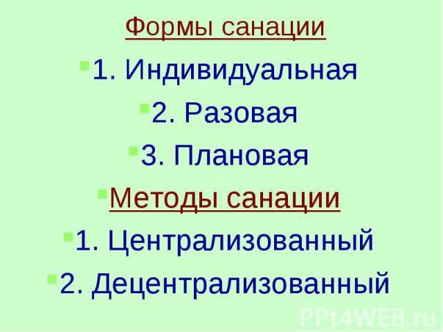 Формы санации1. Индивидуальная2. Разовая3. ПлановаяМетоды санации1. Централизованный2. Децентрализованный