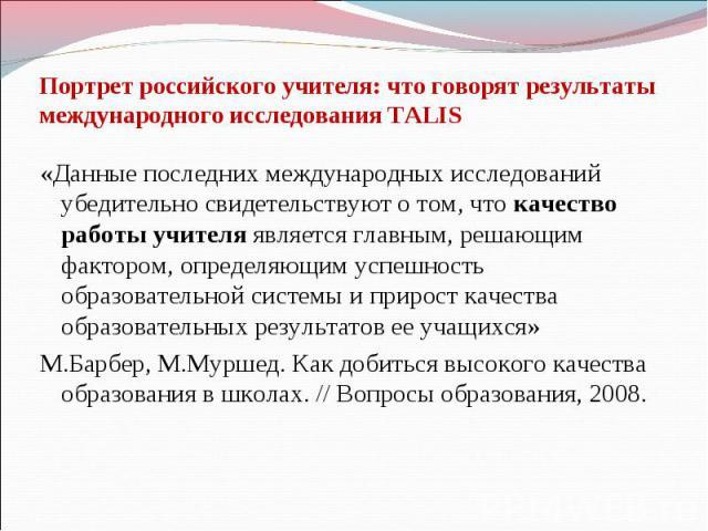 Портрет российского учителя: что говорят результаты международного исследования TALIS «Данные последних международных исследований убедительно свидетельствуют о том, что качество работы учителя является главным, решающим фактором, определяющим успеш…