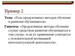 Пример 2Тема: «Роль продуктивных методов обучения в развитии обучающихся».Гипоте
