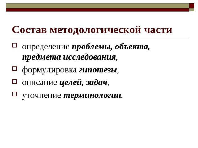 Состав методологической части определение проблемы, объекта, предмета исследования, формулировка гипотезы, описание целей, задач, уточнение терминологии.