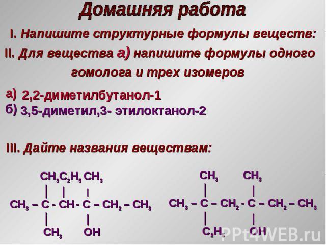 I. Напишите структурные формулы веществ: II. Для вещества а) напишите формулы одного гомолога и трех изомеров III. Дайте названия веществам: 2,2-диметилбутанол-1 3,5-диметил,3- этилоктанол-2 а) б) CH3C2H5 CH3 │     CH3 – C - CH - С – CH2 – CH3 │   C…
