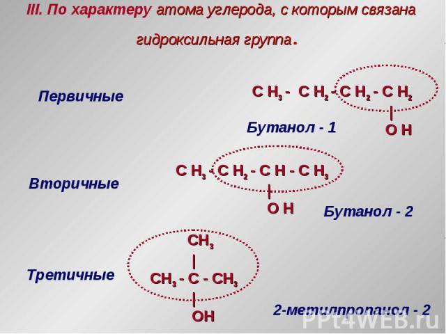 III. По характеру атома углерода, с которым связана гидроксильная группа. Первичные Вторичные Третичные C H3 - C H2 - C H2 - C H2   O H C H3 - C H2 - C H - C H3   O H CH3   CH3 - С - CH3   OH Бутанол - 1 Бутанол - 2 2-метилпропанол - 2