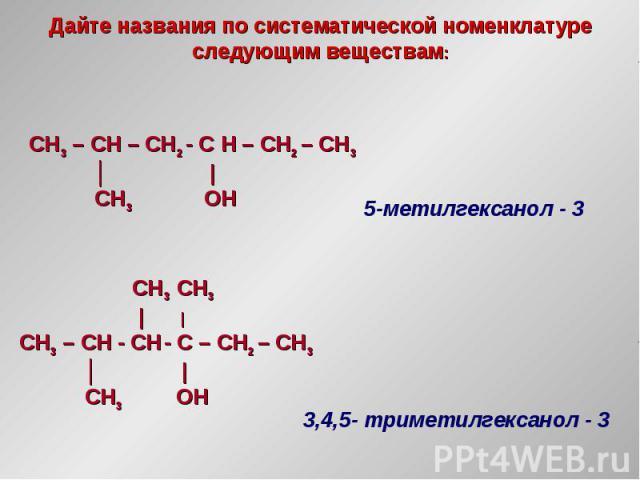 Дайте названия по систематической номенклатуре следующим веществам: CH3 – CH – CH2 - С H – CH2 – CH3 │   CH3 OH CH3 CH3     CH3 – CH - CH - С – CH2 – CH3 │   CH3 OH 5-метилгексанол - 3 3,4,5- триметилгексанол - 3