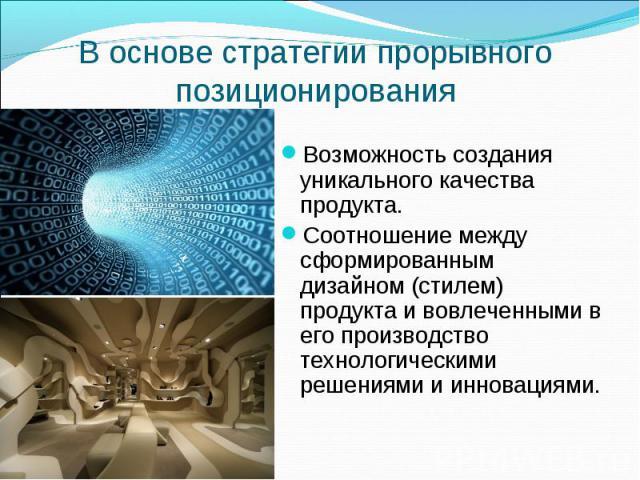 В основе стратегии прорывного позиционирования Возможность создания уникального качества продукта. Соотношение между сформированным дизайном (стилем) продукта и вовлеченными в его производство технологическими решениями и инновациями.