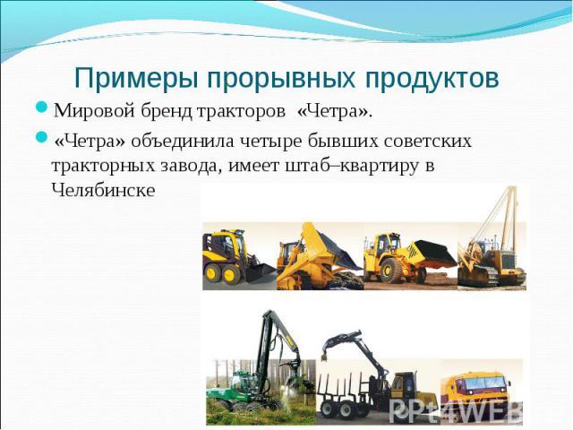 Примеры прорывных продуктов Мировой бренд тракторов «Четра». «Четра» объединила четыре бывших советских тракторных завода, имеет штаб–квартиру в Челябинске