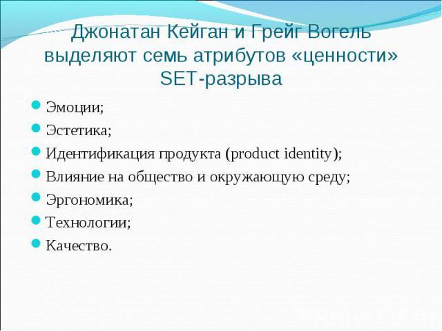 Джонатан Кейган и Грейг Вогель выделяют семь атрибутов «ценности» SET-разрыва Эмоции; Эстетика; Идентификация продукта (product identity); Влияние на общество и окружающую среду; Эргономика; Технологии; Качество.