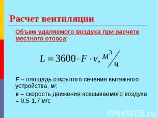Расчет вентиляции Объем удаляемого воздуха при расчете местного отсоса: F – площ