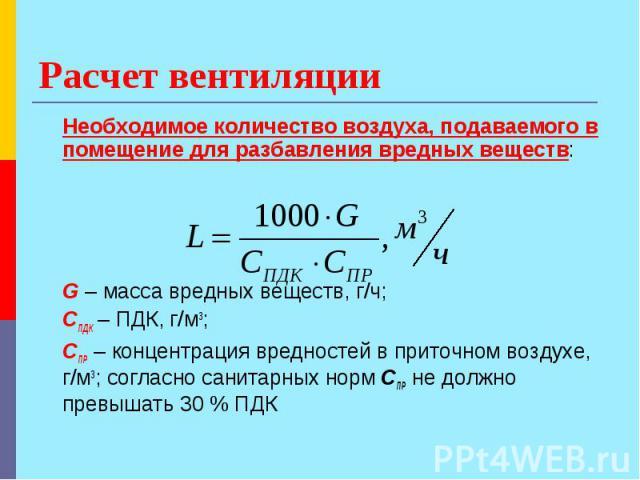 Расчет вентиляции Необходимое количество воздуха, подаваемого в помещение для разбавления вредных веществ: G – масса вредных веществ, г/ч; СПДК – ПДК, г/м3; CПР – концентрация вредностей в приточном воздухе, г/м3; согласно санитарных норм СПР не дол…