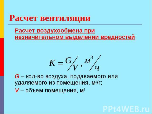 Расчет вентиляции Расчет воздухообмена при незначительном выделении вредностей: G – кол-во воздуха, подаваемого или удаляемого из помещения, м3/г; V – объем помещения, м3