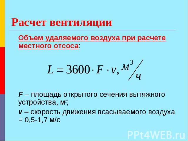Расчет вентиляции Объем удаляемого воздуха при расчете местного отсоса: F – площадь открытого сечения вытяжного устройства, м2; v – скорость движения всасываемого воздуха = 0,5-1,7 м/с